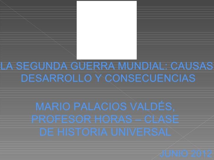 LA SEGUNDA GUERRA MUNDIAL: CAUSAS,    DESARROLLO Y CONSECUENCIAS     MARIO PALACIOS VALDÉS,    PROFESOR HORAS – CLASE     ...