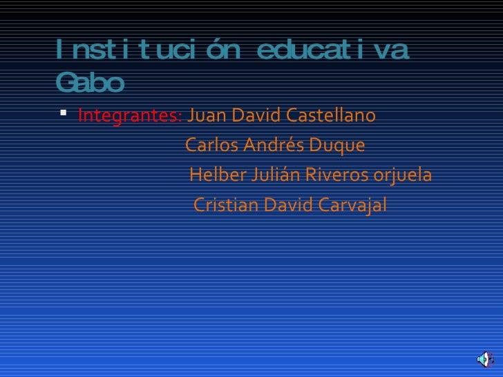 Institución educativa Gabo <ul><li>Integrantes:  Juan David Castellano </li></ul><ul><li>Carlos Andrés Duque  </li></ul><u...