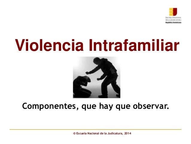 Componentes, que hay que observar. Violencia Intrafamiliar © Escuela Nacional de la Judicatura, 2014