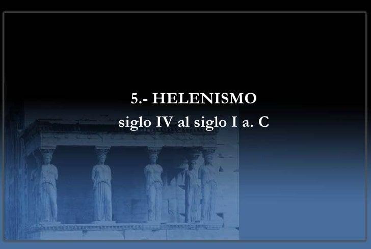 5.- HELENISMO siglo IV al siglo I a. C