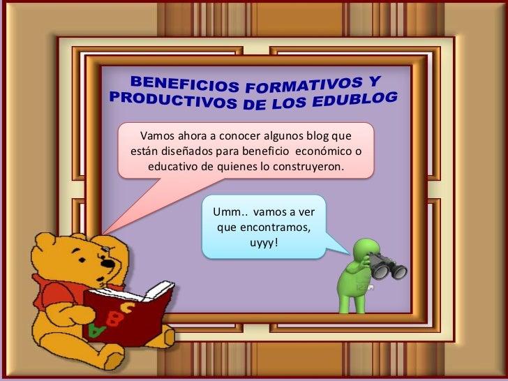 BENEFICIOS FORMATIVOS Y PRODUCTIVOS DE LOS EDUBLOG<br />Vamos ahora a conocer algunos blog que están diseñados para benefi...