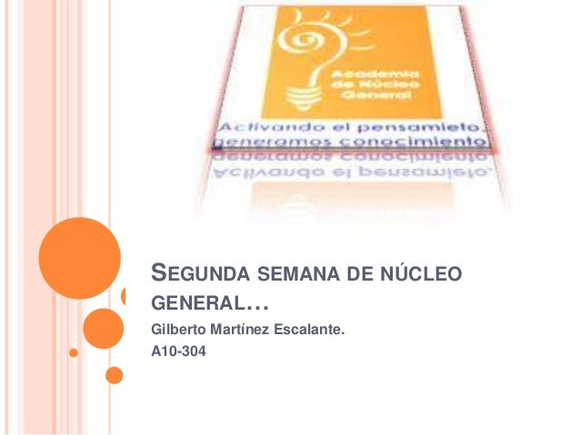 SEGUNDA SEMANA DE NÚCLEO GENERAL… Gilberto Martínez Escalante. A10-304