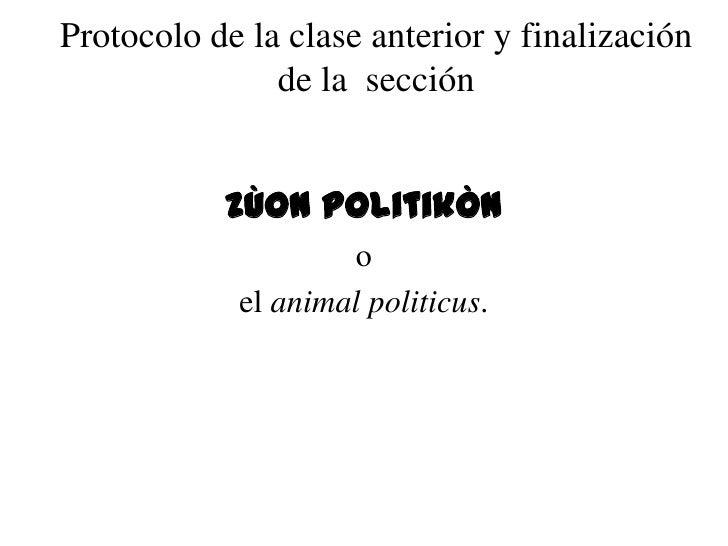 Protocolo de la clase anterior y finalización               de la sección           zùon politikÒn                    o   ...