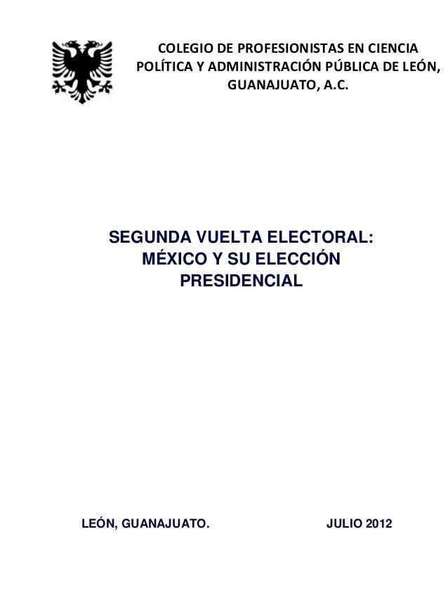 SEGUNDA VUELTA ELECTORAL: MÉXICO Y SU ELECCIÓN PRESIDENCIAL LEÓN, GUANAJUATO. JULIO 2012 COLEGIO DE PROFESIONISTAS EN CIEN...