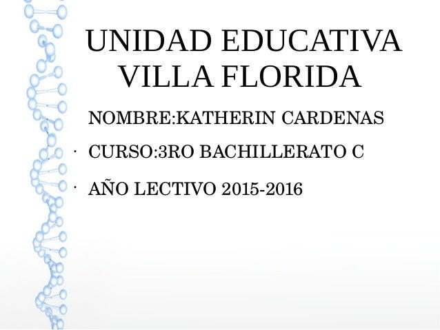UNIDAD EDUCATIVA VILLA FLORIDA NOMBRE:KATHERINCARDENAS ● CURSO:3ROBACHILLERATOC ● AÑOLECTIVO20152016