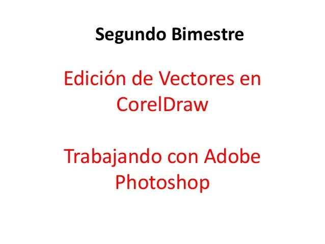Edición de Vectores en CorelDraw Trabajando con Adobe Photoshop Segundo Bimestre