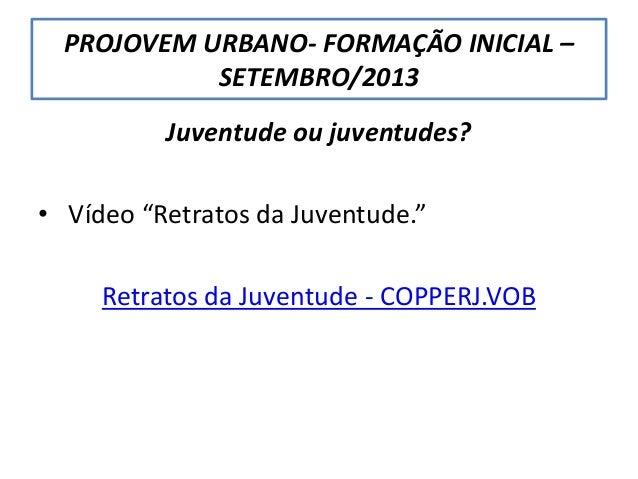 """PROJOVEM URBANO- FORMAÇÃO INICIAL – SETEMBRO/2013 Juventude ou juventudes? • Vídeo """"Retratos da Juventude."""" Retratos da Ju..."""
