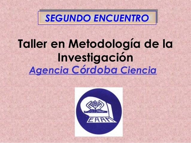 SSEEGGUUNNDDOO EENNCCUUEENNTTRROO  Taller en Metodología de la  Investigación  Agencia Córdoba Ciencia
