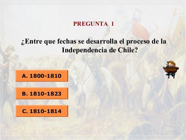 PREGUNTA 1 ¿Entre que fechas se desarrolla el proceso de la Independencia de Chile? A. 1800-1810 B. 1810-1823 C. 1810-1814
