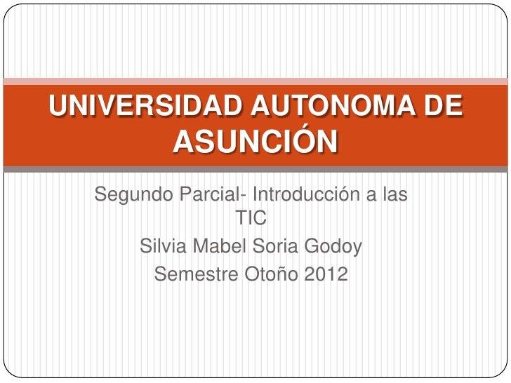 UNIVERSIDAD AUTONOMA DE          ASUNCIÓN  Segundo Parcial- Introducción a las                TIC      Silvia Mabel Soria ...