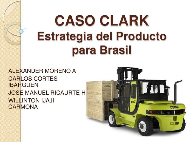 CASO CLARK Estrategia del Producto para Brasil<br />ALEXANDER MORENO A<br />CARLOS CORTES IBARGUEN<br />JOSE MANUEL RICAUR...