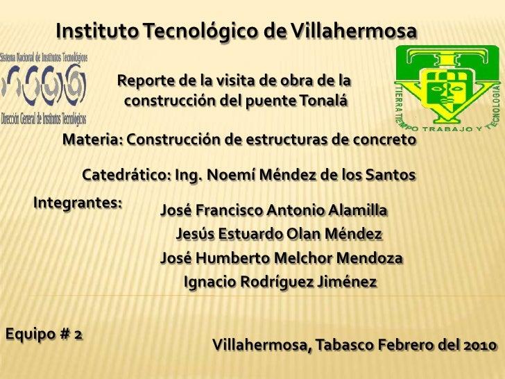 Instituto Tecnológico de Villahermosa<br />Reporte de la visita de obra de la <br />construcción del puente Tonalá<br />Ma...