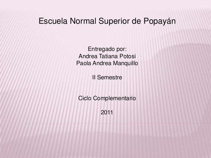 Escuela Normal Superior de Popayán             Entregado por:          Andrea Tatiana Potosi         Paola Andrea Manquill...