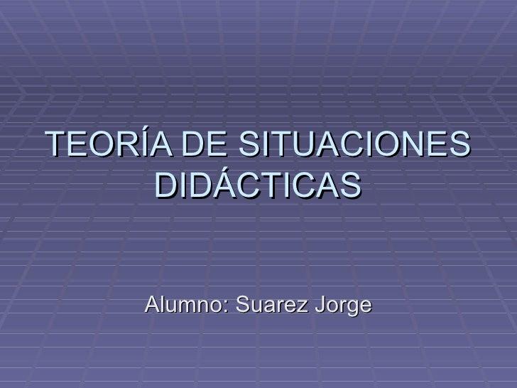 TEORÍA DE SITUACIONES     DIDÁCTICAS    Alumno: Suarez Jorge