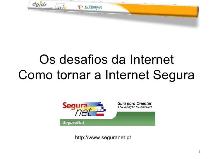 Os desafios da Internet Como tornar a Internet Segura http://www.seguranet.pt