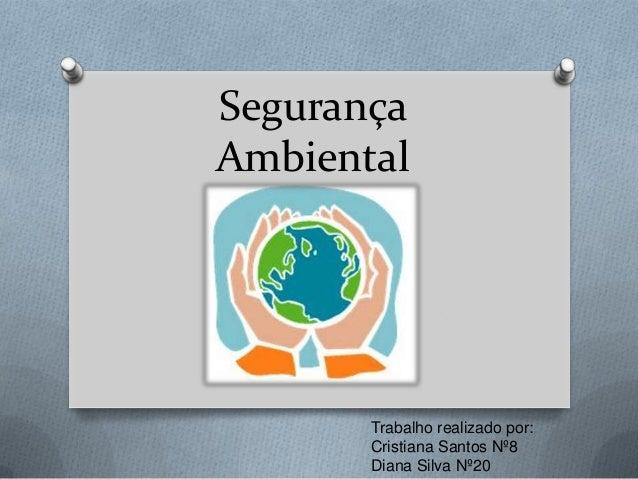 Segurança Ambiental  Trabalho realizado por: Cristiana Santos Nº8 Diana Silva Nº20