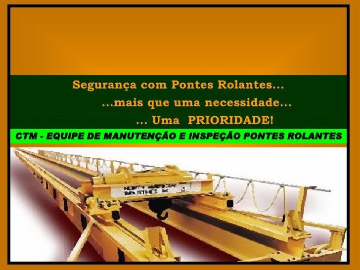 Segurança com Pontes Rolantes...             ...mais que uma necessidade...                   ... Uma PRIORIDADE!CTM - EQU...