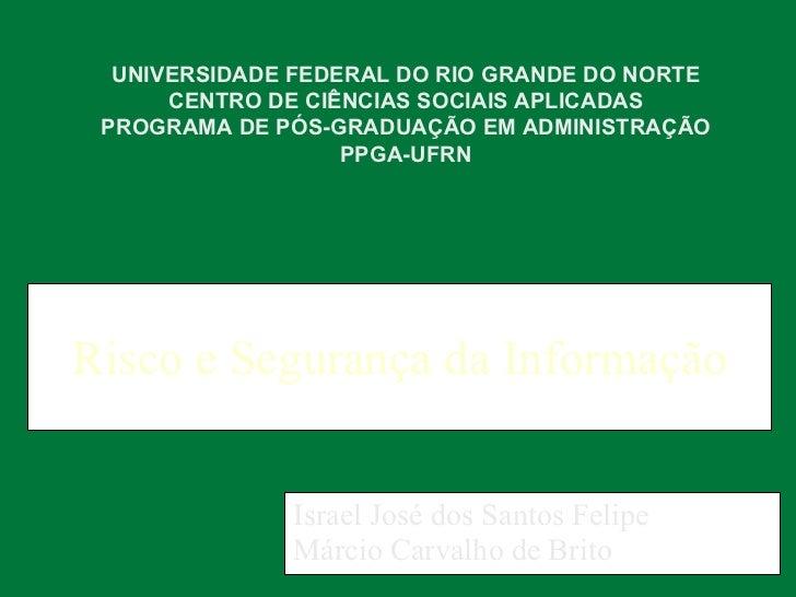 Risco e Segurança da Informação Israel José dos Santos Felipe Márcio Carvalho de Brito UNIVERSIDADE FEDERAL DO RIO GRANDE ...