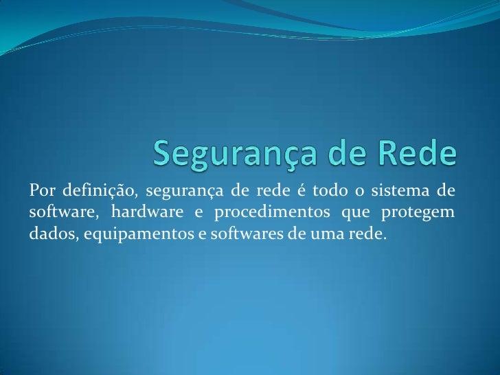 Segurança de Rede<br />Por definição, segurança de rede é todo o sistema de software, hardware e procedimentos que protege...