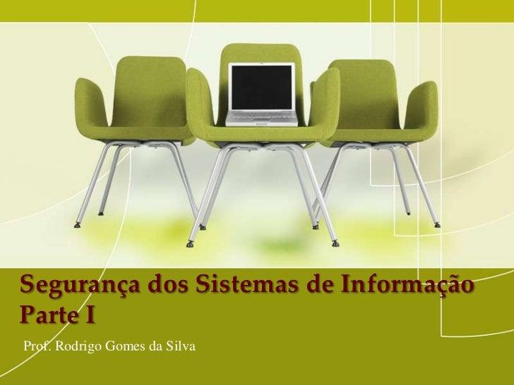 Segurança dos Sistemas de InformaçãoParte IProf. Rodrigo Gomes da Silva