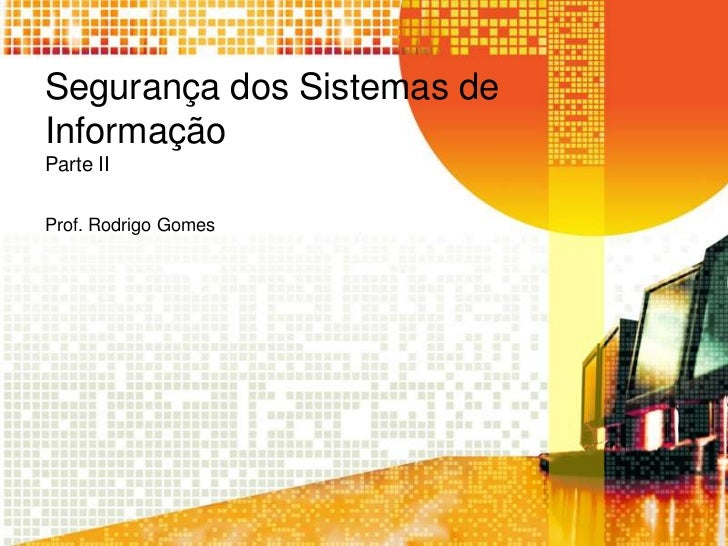 Segurança dos Sistemas deInformaçãoParte IIProf. Rodrigo Gomes
