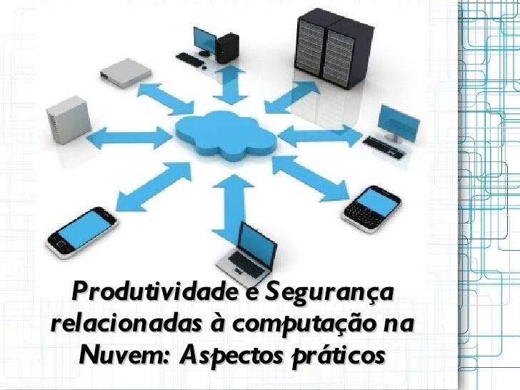 Produtividade e Segurançarelacionadas à computação na  Nuvem: Aspectos práticos