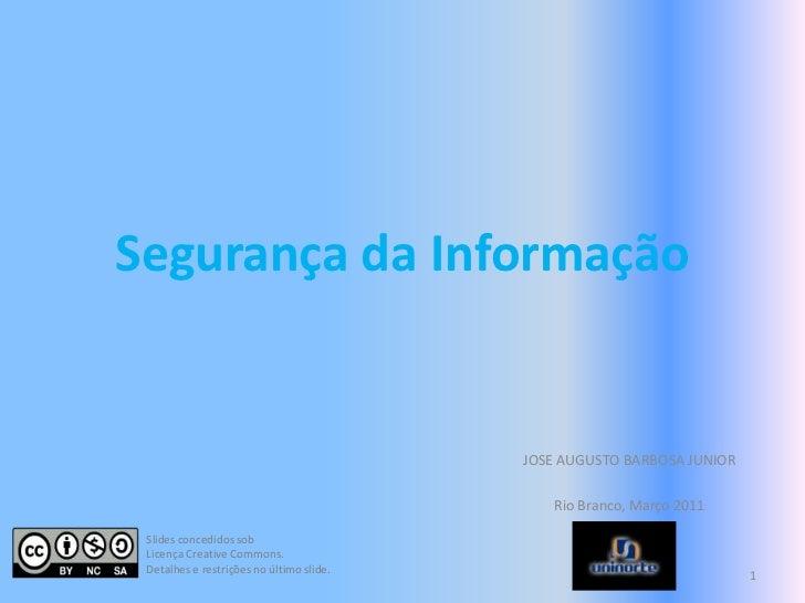 Segurança da Informação<br />JOSE AUGUSTO BARBOSA JUNIOR<br />Rio Branco, Março 2011<br />1<br />Slides concedidos sob<br ...