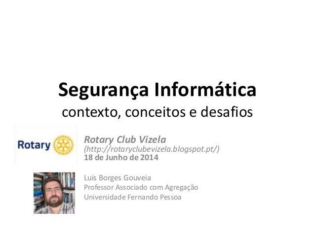 Segurança Informática contexto, conceitos e desafios Rotary Club Vizela (http://rotaryclubevizela.blogspot.pt/) 18 de Junh...