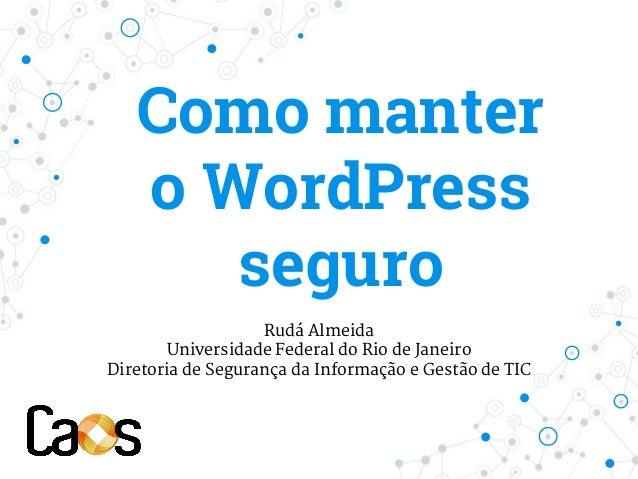 Como manter o WordPress seguro Rudá Almeida Universidade Federal do Rio de Janeiro Diretoria de Segurança da Informação e ...