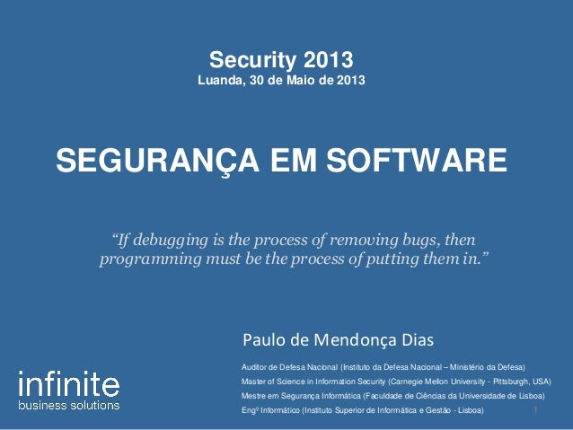 """Security 2013Luanda, 30 de Maio de 2013SEGURANÇA EM SOFTWAREPaulo de Mendonça Dias1""""If debugging is the process of removin..."""