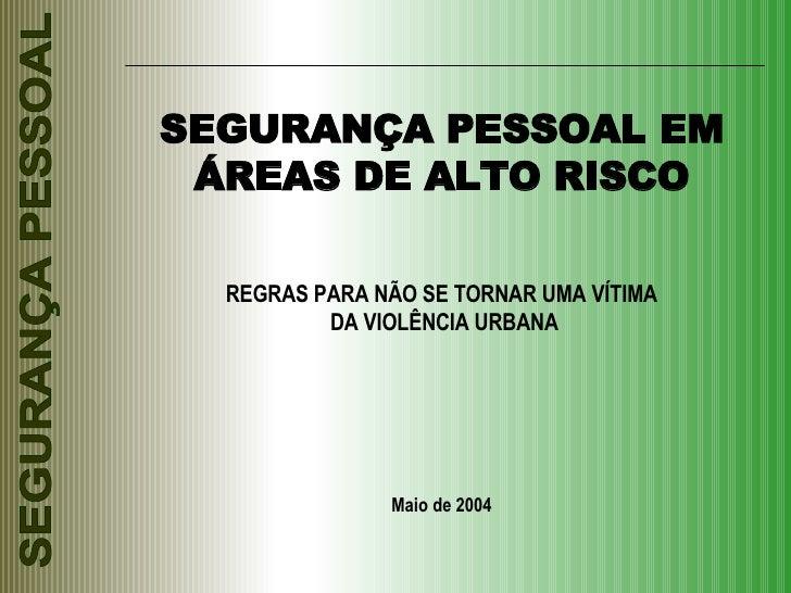 SEGURANÇA PESSOAL EM ÁREAS DE ALTO RISCO REGRAS PARA NÃO SE TORNAR UMA VÍTIMA DA VIOLÊNCIA URBANA Maio de 2004
