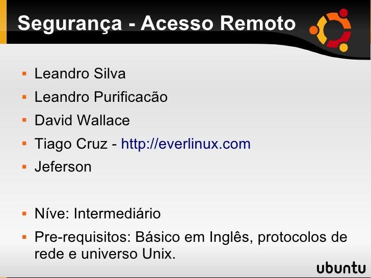 Segurança - Acesso Remoto     Leandro Silva    Leandro Purificacão    David Wallace    Tiago Cruz - http://everlinux.c...