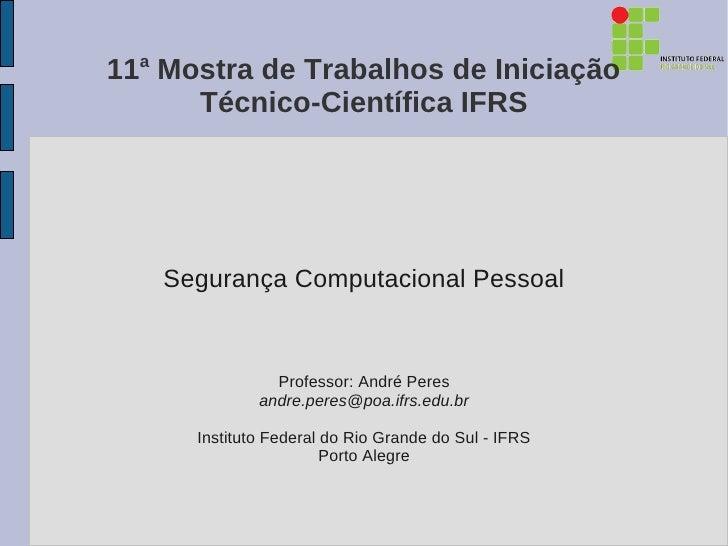 11a Mostra de Trabalhos de Iniciação      Técnico-Científica IFRS   Segurança Computacional Pessoal                Profess...