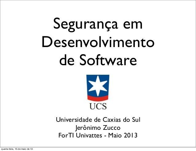 Segurança emDesenvolvimentode SoftwareUniversidade de Caxias do SulJerônimo ZuccoForTI Univattes - Maio 2013quarta-feira, ...