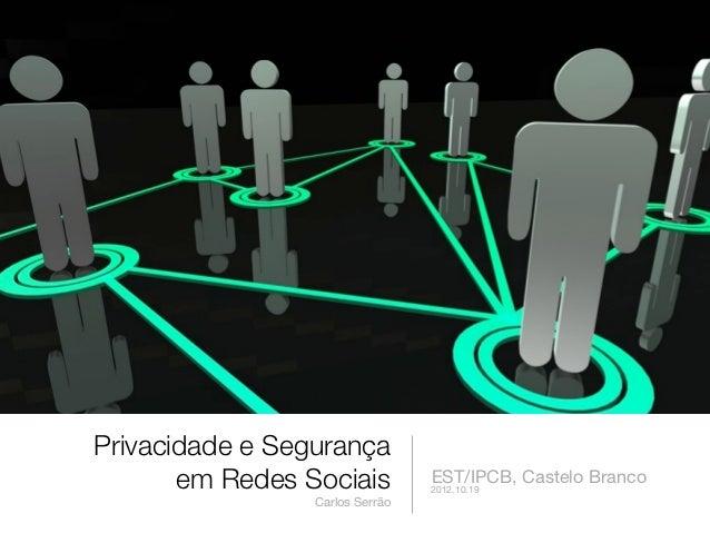 Privacidade e Segurança       em Redes Sociais          EST/IPCB, Castelo Branco                                 2012.10.1...