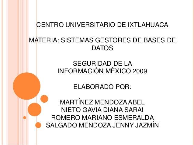 CENTRO UNIVERSITARIO DE IXTLAHUACA MATERIA: SISTEMAS GESTORES DE BASES DE DATOS SEGURIDAD DE LA INFORMACIÓN MÈXICO 2009 EL...