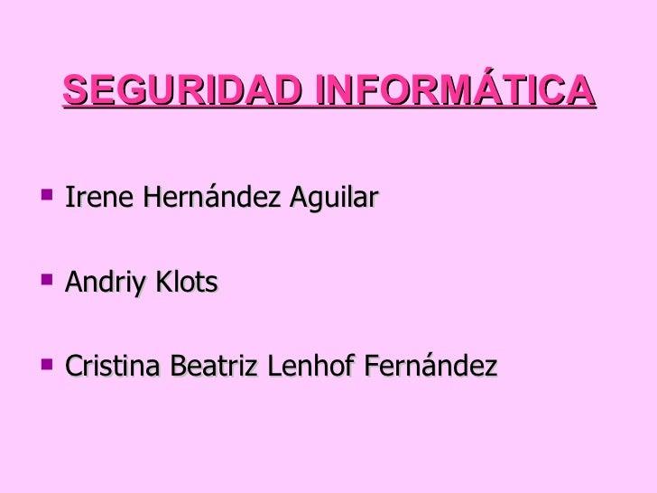SEGURIDAD INFORMÁTICA <ul><li>Irene Hernández Aguilar </li></ul><ul><li>Andriy Klots </li></ul><ul><li>Cristina Beatriz Le...