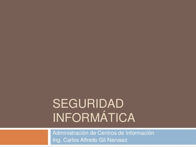 SEGURIDAD INFORMÁTICA Administración de Centros de Información Ing. Carlos Alfredo Gil Narvaez