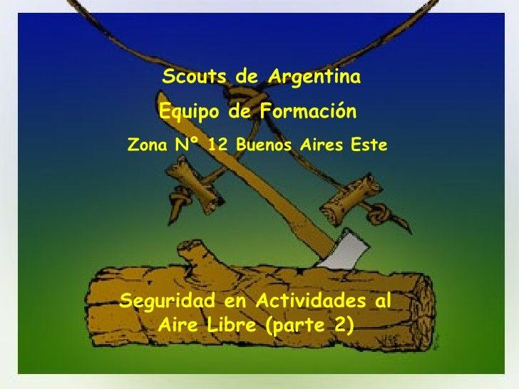 Seguridad en Actividades al Aire Libre (parte 2) Scouts de Argentina Equipo de Formación   Zona Nº 12 Buenos Aires Este