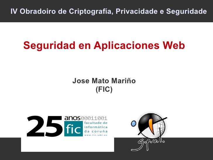 IV Obradoiro de Criptografía, Privacidade e Seguridade   Seguridad en Aplicaciones Web                 Jose Mato Mariño   ...