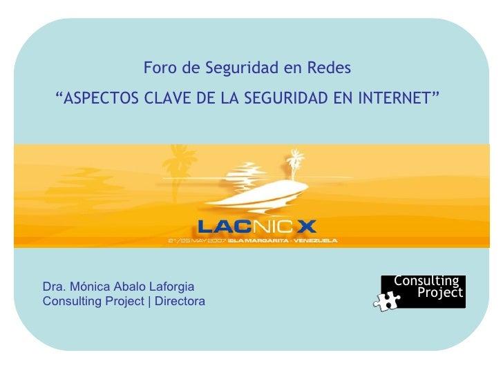"Consulting  Project Foro de Seguridad en Redes "" ASPECTOS CLAVE DE LA SEGURIDAD EN INTERNET"" Dra. Mónica Abalo Laforgia Co..."