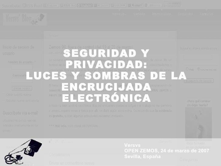 SEGURIDAD Y PRIVACIDAD: LUCES Y SOMBRAS DE LA ENCRUCIJADA ELECTRÓNICA Versvs OPEN ZEMOS, 24 de marzo de 2007 Sevilla, España