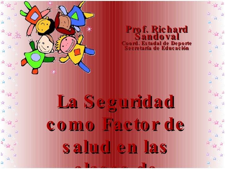 La Seguridad como Factor de salud en las clases de Educación Física   Prof. Richard Sandoval Coord. Estadal de Deporte Sec...