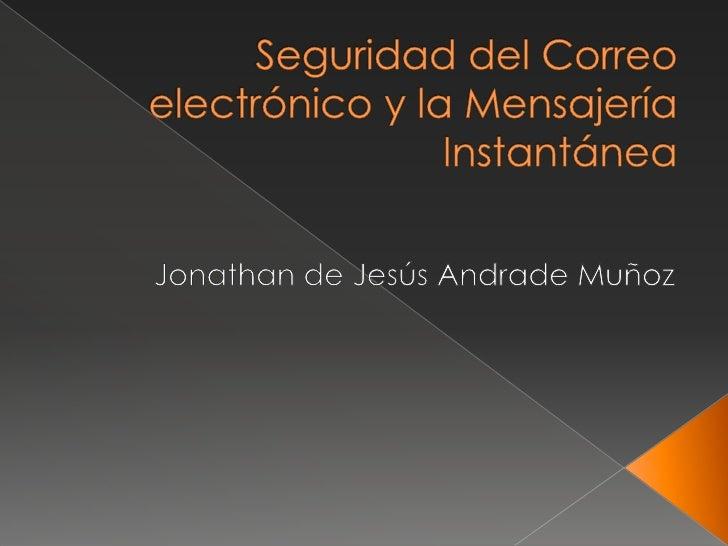 Seguridad del Correo electrónico y la Mensajería Instantánea<br />Jonathan de Jesús Andrade Muñoz <br />