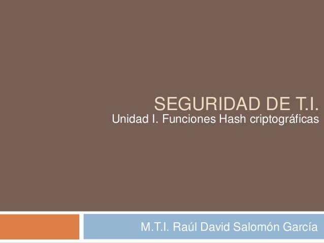 SEGURIDAD DE T.I.  Unidad I. Funciones Hash criptográficas  M.T.I. Raúl David Salomón García