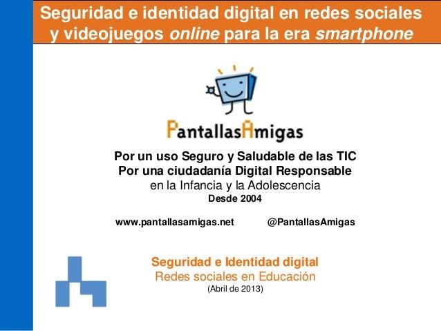 Seguridad e identidad digital en redes socialesy videojuegos online para la era smartphonePor un uso Seguro y Saludable de...