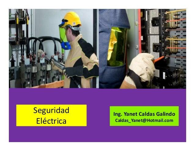 Seguridad Eléctrica Ing. Yanet Caldas Galindo CIP: 115456 Caldas_Yanet@Hotmail.com