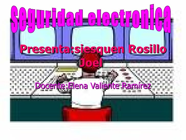 Presenta:siesquen Rosillo Joel   Docente:Elena Valiente Ramírez seguridad electronica