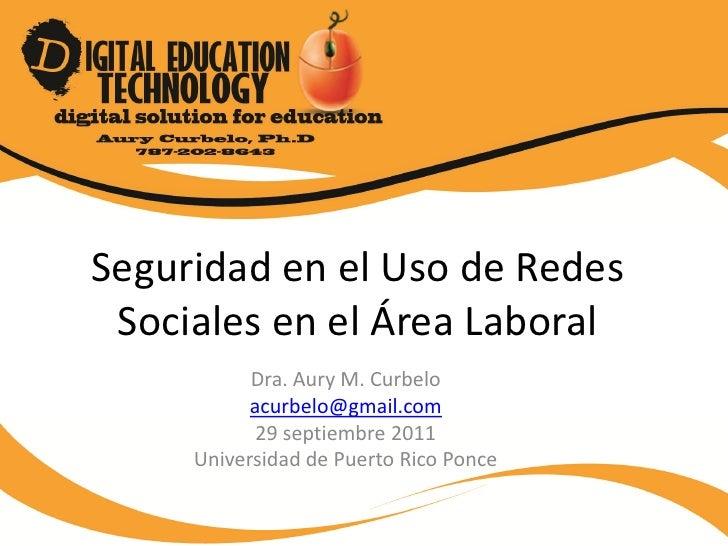 Seguridad en el Uso de Redes Sociales en el Área Laboral           Dra. Aury M. Curbelo           acurbelo@gmail.com      ...