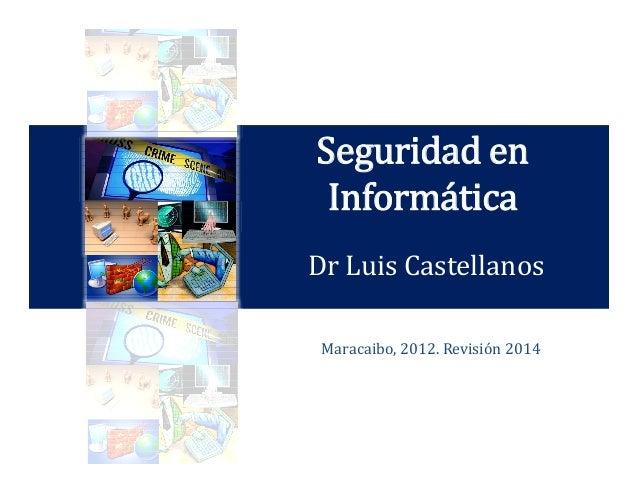 Seguridad en Informática Dr Luis Castellanos Maracaibo, 2012. Revisión 2014